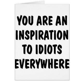 You Are An Inspiration To Idiots Everywhere Greeting Card