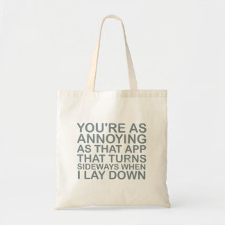 You are as annoying as that app that turns sideway budget tote bag
