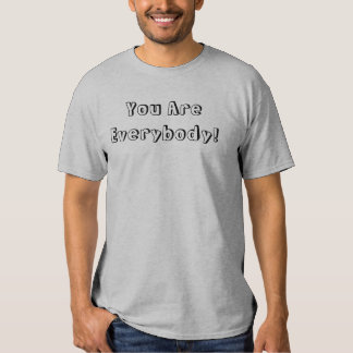 You Are Everybody! Tshirt