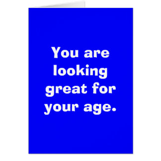 You are looking great for your age. greeting card