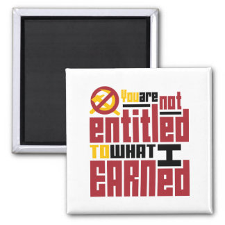 You Are Not Entitled to What I Earned Square Magnet