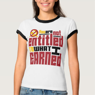 You Are Not Entitled to What I Earned Tshirt