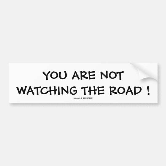 YOU ARE NOT WATCHING THE ROAD ! BUMPER STICKER