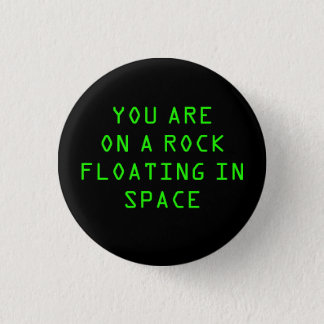 """YOU ARE ON A ROCK FLOATING IN SPACE"" 1.25-inch 3 Cm Round Badge"