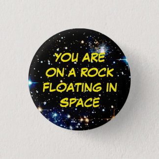 """YOU ARE ON A ROCK FLOATING IN SPACE"" 3 CM ROUND BADGE"