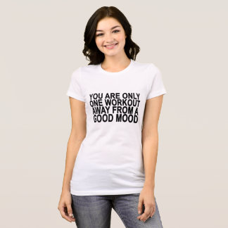 YOU ARE ONLY ONE WORKOUT AWAY FROM A GOOD MOOD ..p T-Shirt