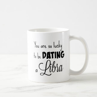 You are so lucky to be dating a Libra Coffee Mug