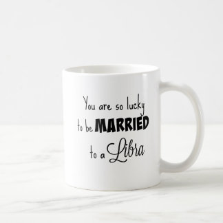 You are so lucky to be married to a Libra Coffee Mug