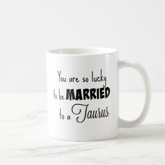 You are so lucky to be married to a Taurus Coffee Mug