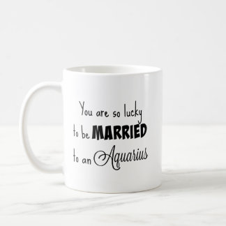 You are so lucky to be married to an Aquarius Coffee Mug