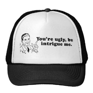 YOU ARE UGLY, BUT YOU INTRIGUE ME HATS