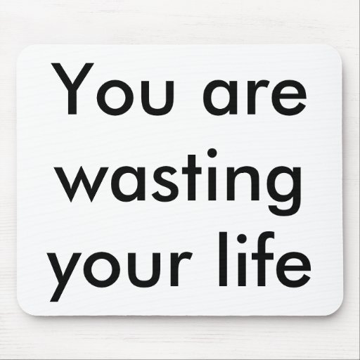 """You are wasting your life"" mousepad"