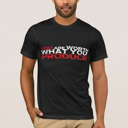 You Are Worth What You Produce T-Shirt