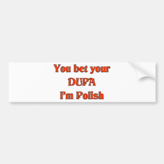 You bet your Dupa I'm Polish Bumper Sticker