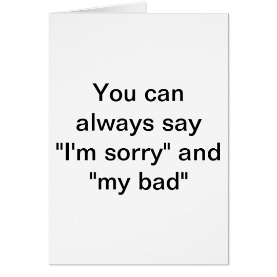 """You can always say """"I'm sorry"""" Card"""