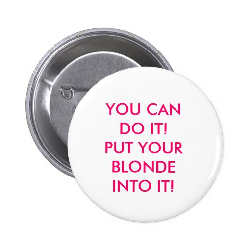 YOU CAN DO IT! PUT YOUR BLONDE INTO IT! BUTTON