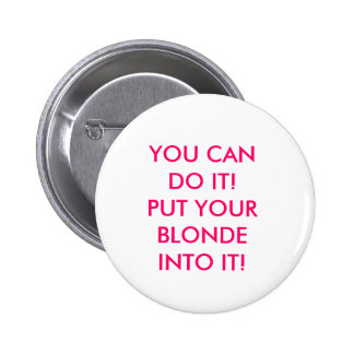 YOU CAN DO IT PUT YOUR BLONDE INTO IT BUTTON