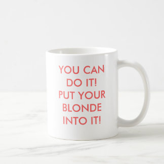 YOU CAN DO IT PUT YOUR BLONDE INTO IT COFFEE MUG