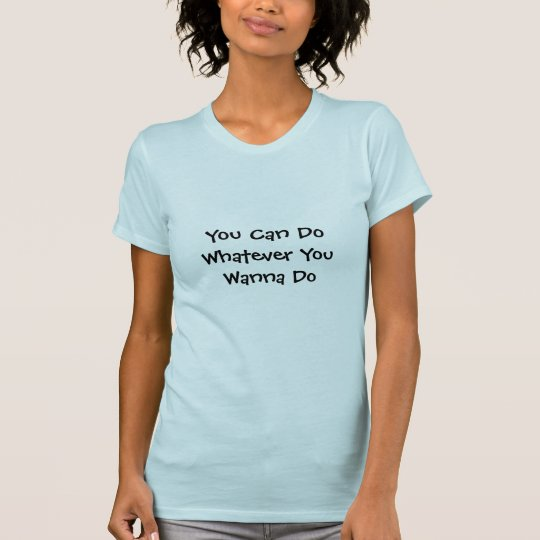 You Can Do Whatever You Wanna Do T-Shirt