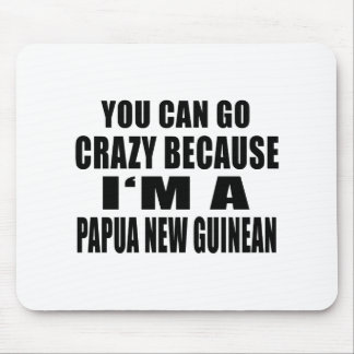 YOU CAN GO CRAZY BECAUSE I'M PAPUA NEW GUINEAN MOUSE PAD