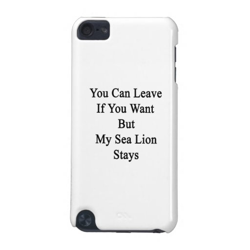 You Can Leave If You Want But My Sea Lion Stays iPod Touch 5G Covers