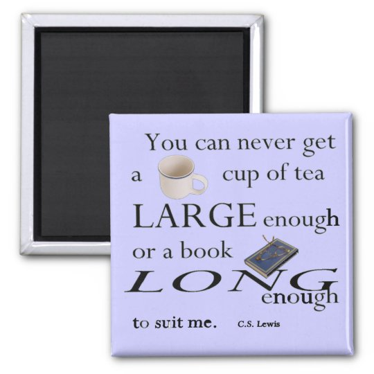 You can never get a cup of tea large enough.. magnet
