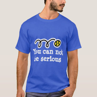 You can not be serious | Fun tennis t-shirt quote