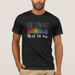 You Can Pee... Next To Me T-Shirt