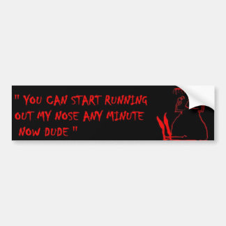 you can start running out my nose any minute now bumper sticker