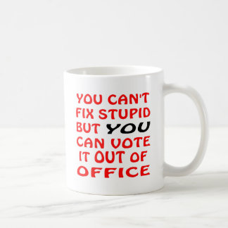 You Can t Fix Stupid You Can Vote It Out Of Office Coffee Mugs