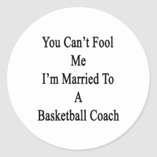 You Can t Fool Me I m Married To A Basketball Coac Round Stickers