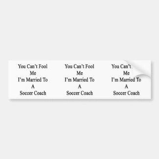 You Can t Fool Me I m Married To A Soccer Coach Bumper Stickers
