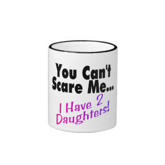 You Can t Scare Me I Have 2 Daughters Mugs