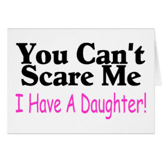 You Can t Scare Me I Have A Daughter Card