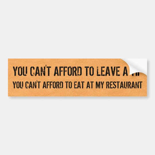 You can't afford to leave a tip? bumper sticker