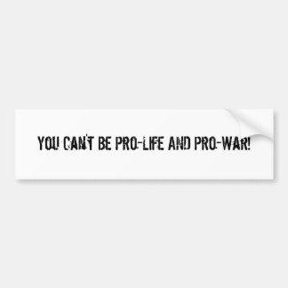 You Can't Be Pro-Life AND Pro-War! Bumper Stickers