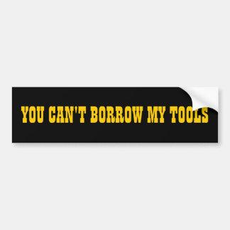 You Can't Borrow My Tools Bumper Sticker