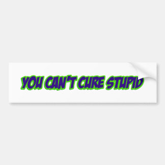 You can't cure stupid (version 3.0) bumper sticker