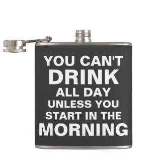 You can't drink all day unless you start in the mo flasks