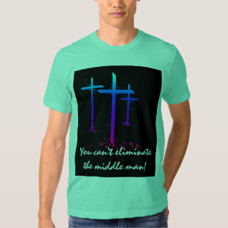 YOU CAN'T ELIMINATE THE MIDDLE MAN T-SHIRTS