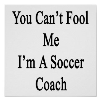 You Can't Fool Me I'm A Soccer Coach Poster