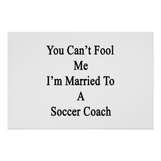 You Can't Fool Me I'm Married To A Soccer Coach Print