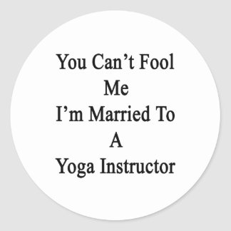 You Can't Fool Me I'm Married To A Yoga Instructor Round Sticker