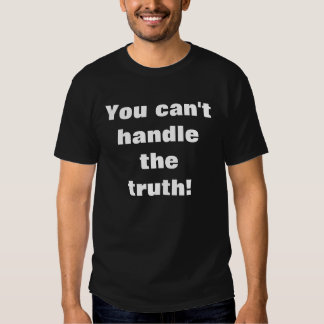 You can't handle the truth! t-shirt