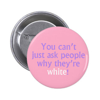 You can't just ask people why they're white! 6 cm round badge