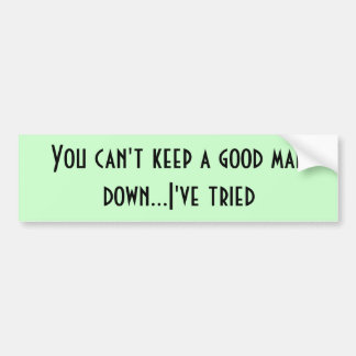 You can't keep a good man down...I've tried Bumper Sticker