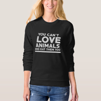 You can't love animals and eat them too sweatshirt