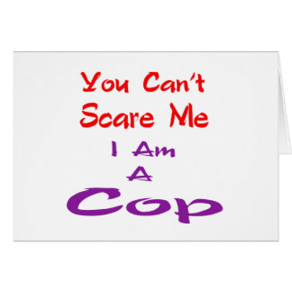 You can't scare me I am a Cop. Greeting Card