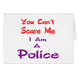 You can't scare me I am a Police. Cards