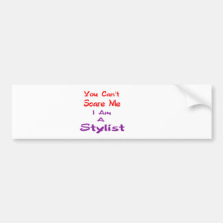 You can't scare me I am a Stylist. Bumper Sticker
